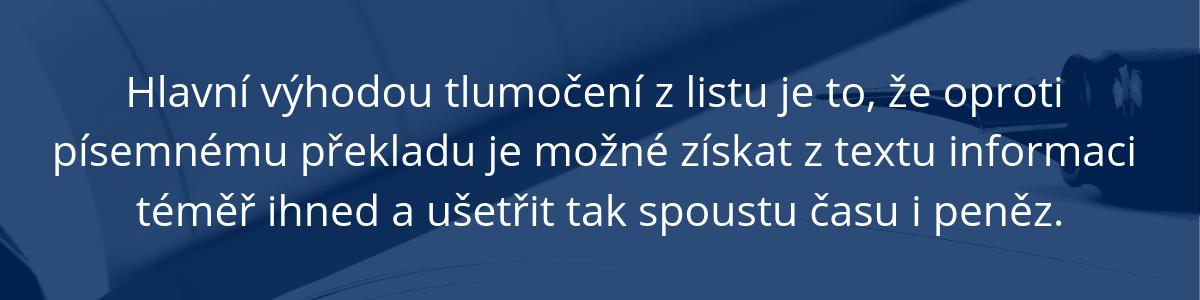 Hlavní výhodou tlumočení z listu je to, že oproti písemnému překladu je možné získat z textu informaci téměř ihned a ušetřit tak spoustu času i peněz.